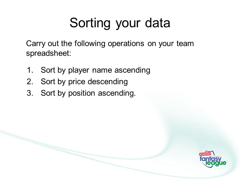 Sorting your data Carry out the following operations on your team spreadsheet: Sort by player name ascending.