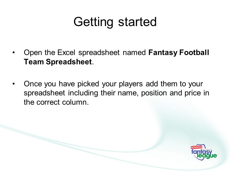 Getting started Open the Excel spreadsheet named Fantasy Football Team Spreadsheet.