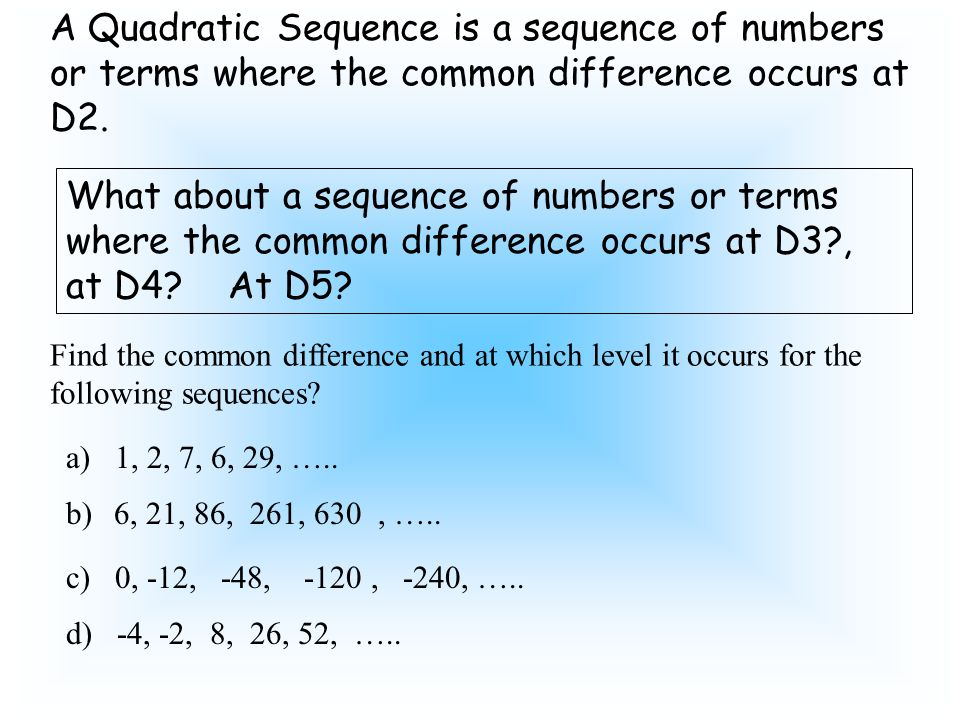 A Quadratic Sequence is a sequence of numbers or terms where the common difference occurs at D2.