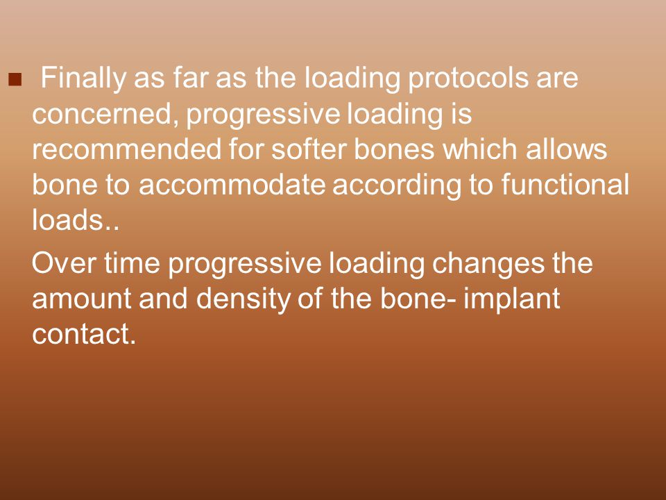 Finally as far as the loading protocols are concerned, progressive loading is recommended for softer bones which allows bone to accommodate according to functional loads..