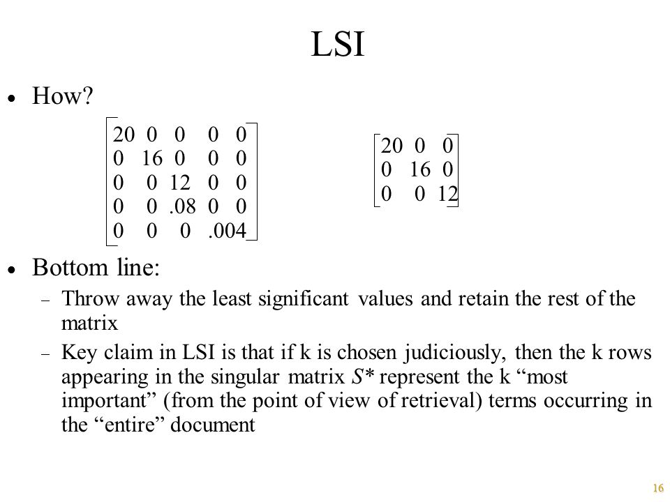 LSI How Bottom line: Throw away the least significant values and retain the rest of the matrix.