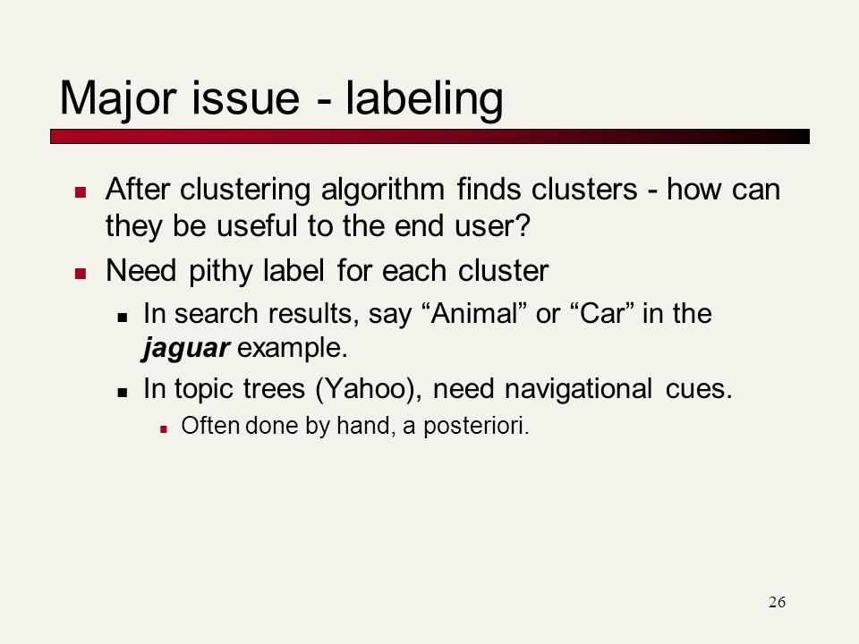 Major issue - labeling After clustering algorithm finds clusters - how can they be useful to the end user