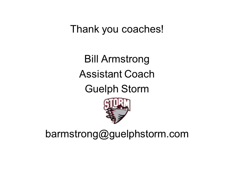 Thank you coaches! Bill Armstrong Assistant Coach Guelph Storm barmstrong@guelphstorm.com