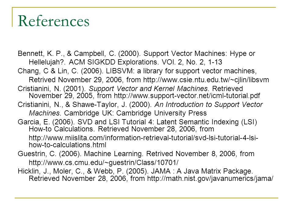 References Bennett, K. P., & Campbell, C. (2000). Support Vector Machines: Hype or. Hellelujah . ACM SIGKDD Explorations. VOl. 2, No. 2, 1-13.