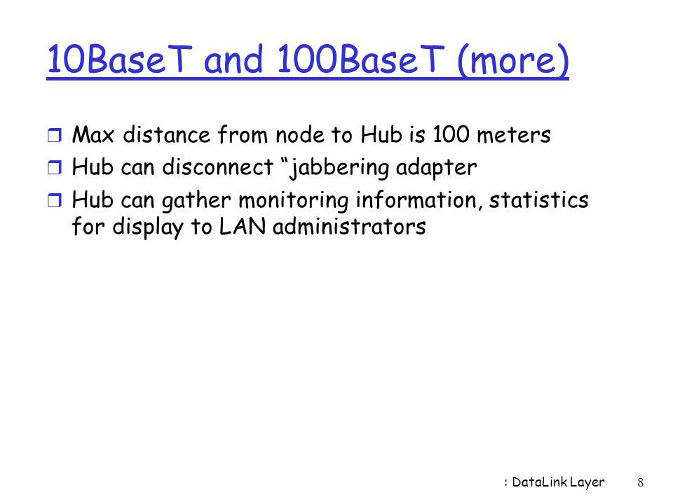 10BaseT and 100BaseT (more) Max distance from node to Hub is 100 meters. Hub can disconnect jabbering adapter.