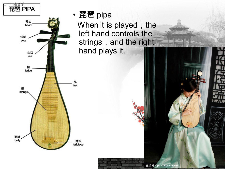 琵琶 pipa When it is played,the left hand controls the strings,and the right hand plays it. 10