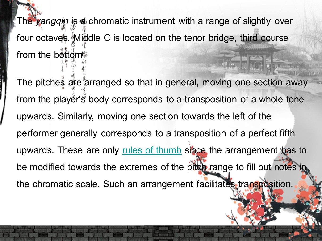 The yangqin is a chromatic instrument with a range of slightly over four octaves. Middle C is located on the tenor bridge, third course from the bottom.