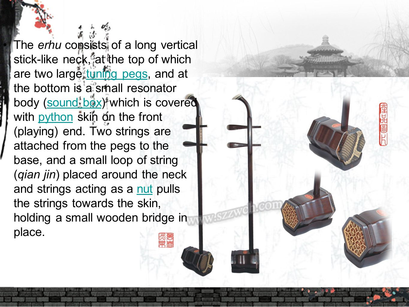 The erhu consists of a long vertical stick-like neck, at the top of which are two large tuning pegs, and at the bottom is a small resonator body (sound box) which is covered with python skin on the front (playing) end.