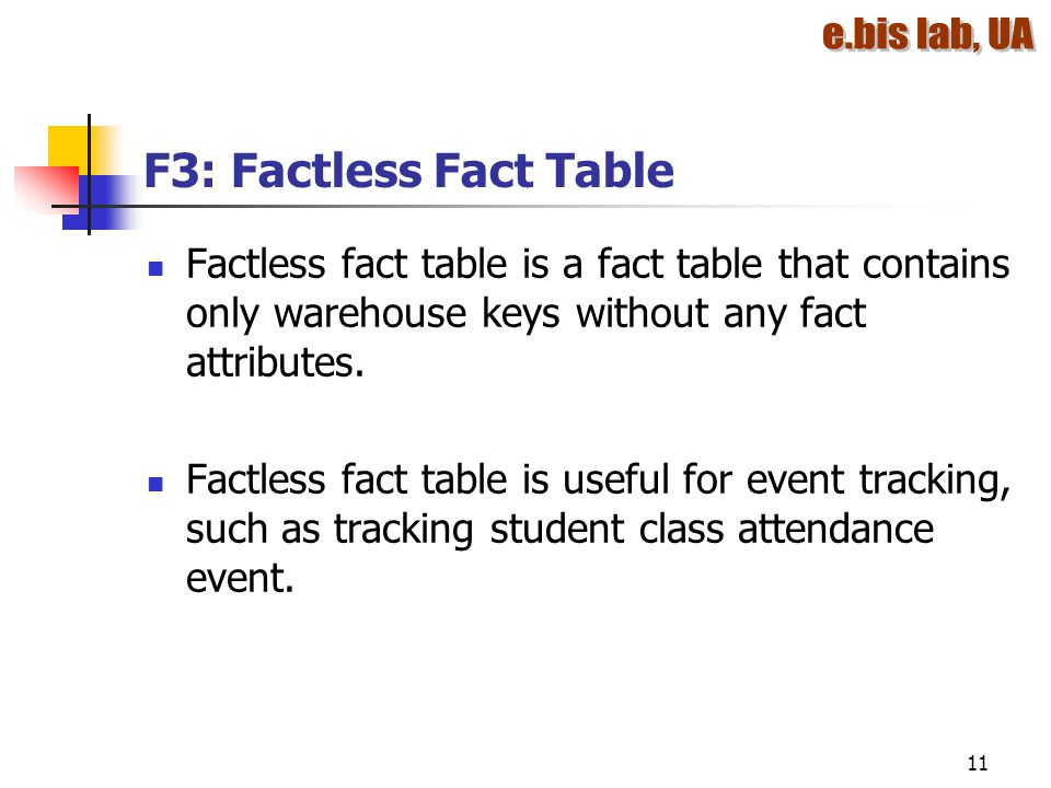 F3: Factless Fact Table Factless fact table is a fact table that contains only warehouse keys without any fact attributes.