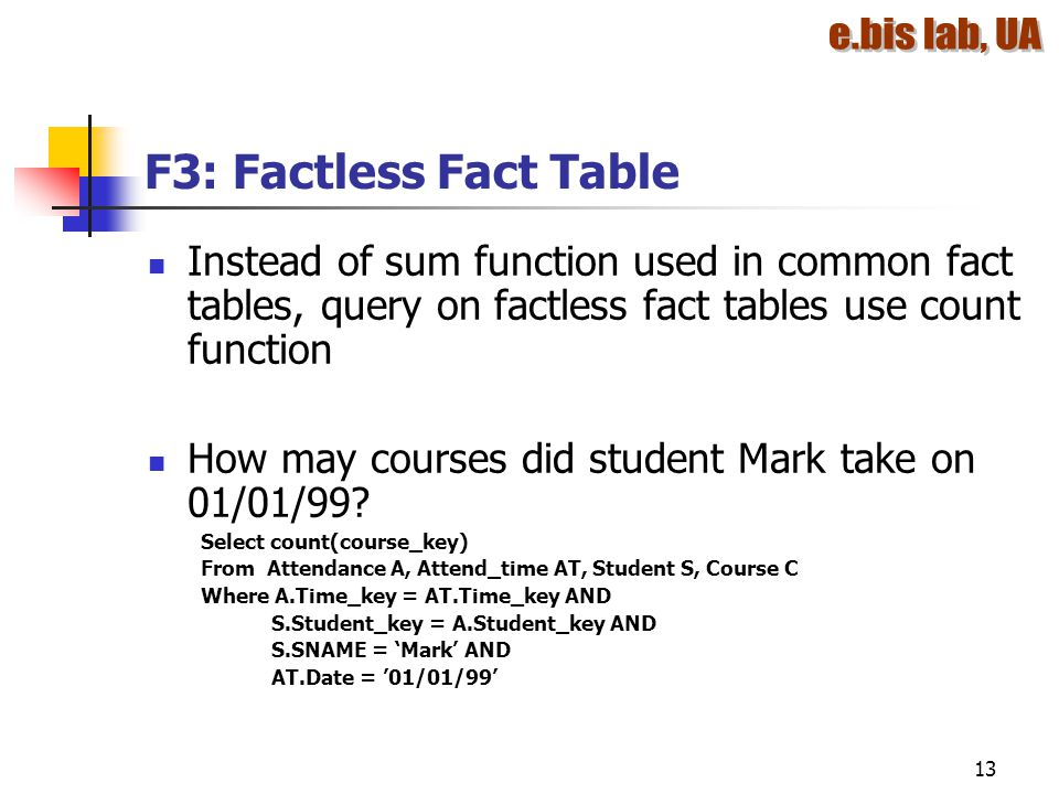 F3: Factless Fact Table Instead of sum function used in common fact tables, query on factless fact tables use count function.