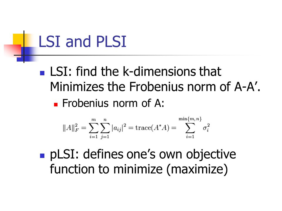 LSI and PLSI LSI: find the k-dimensions that Minimizes the Frobenius norm of A-A'. Frobenius norm of A: