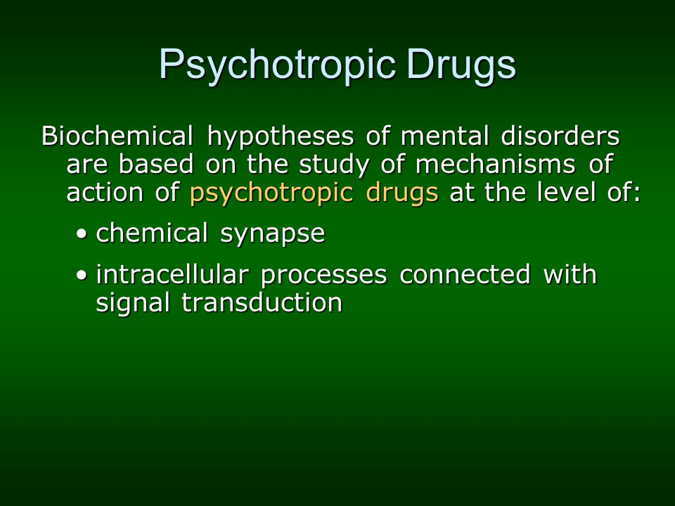 Psychotropic Drugs Biochemical hypotheses of mental disorders are based on the study of mechanisms of action of psychotropic drugs at the level of: