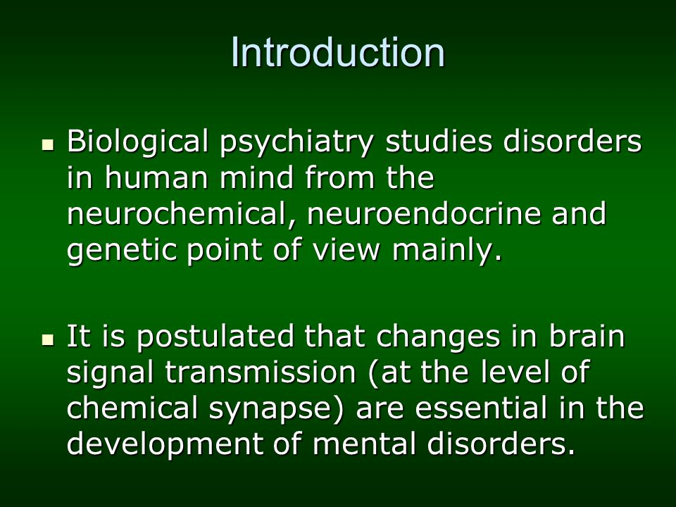 Introduction Biological psychiatry studies disorders in human mind from the neurochemical, neuroendocrine and genetic point of view mainly.