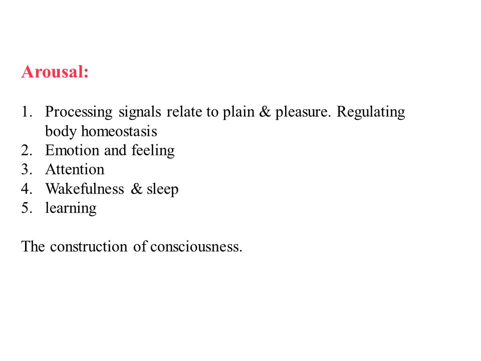 Arousal: Processing signals relate to plain & pleasure. Regulating