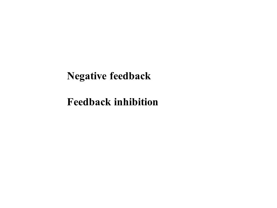 Negative feedback Feedback inhibition
