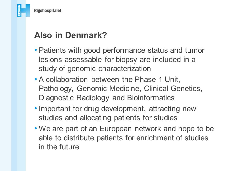 Also in Denmark Patients with good performance status and tumor lesions assessable for biopsy are included in a study of genomic characterization.