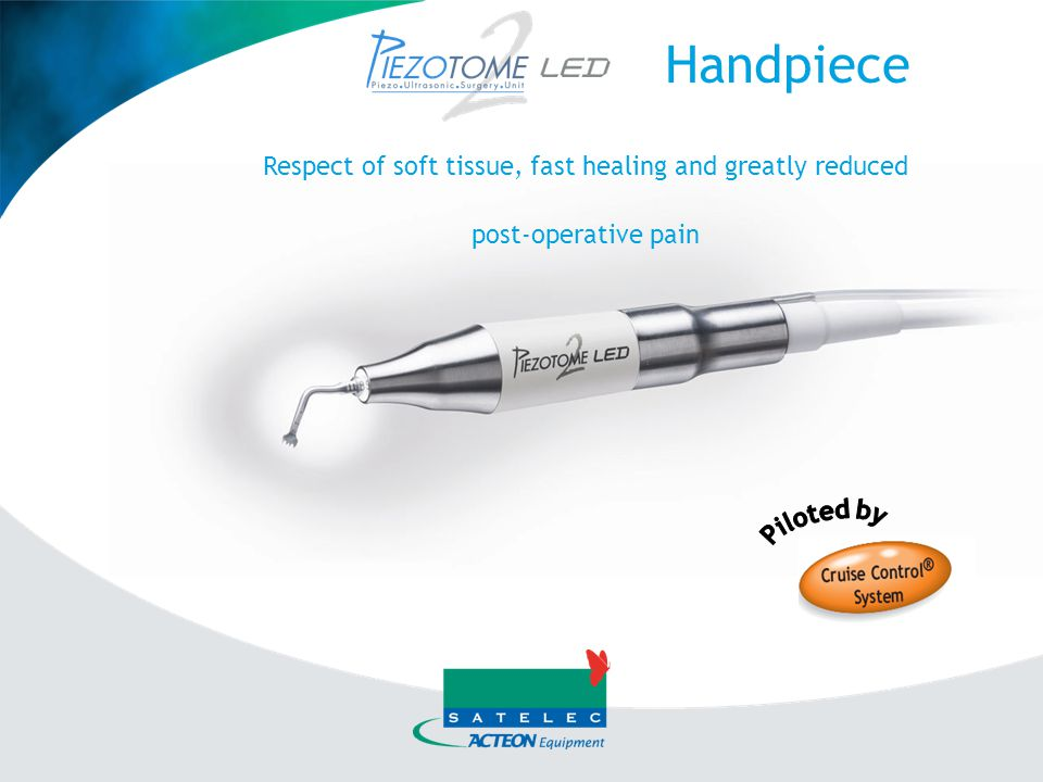 Handpiece Respect of soft tissue, fast healing and greatly reduced post-operative pain Piloted by
