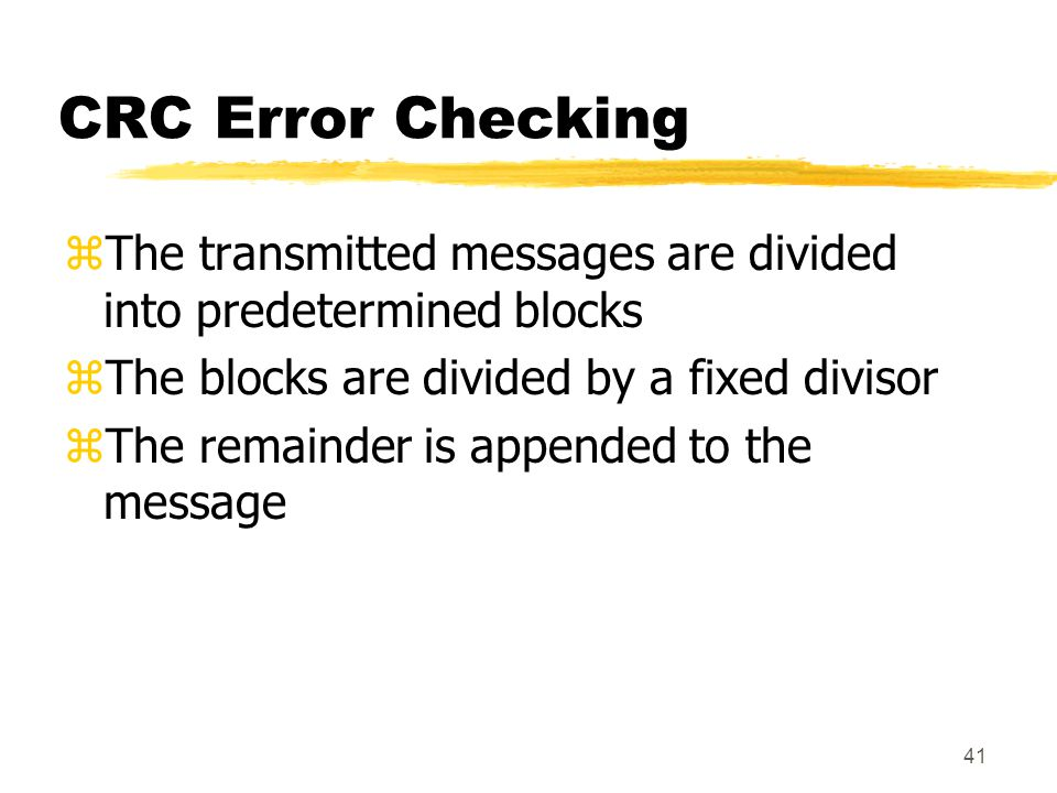 CRC Error Checking The transmitted messages are divided into predetermined blocks. The blocks are divided by a fixed divisor.