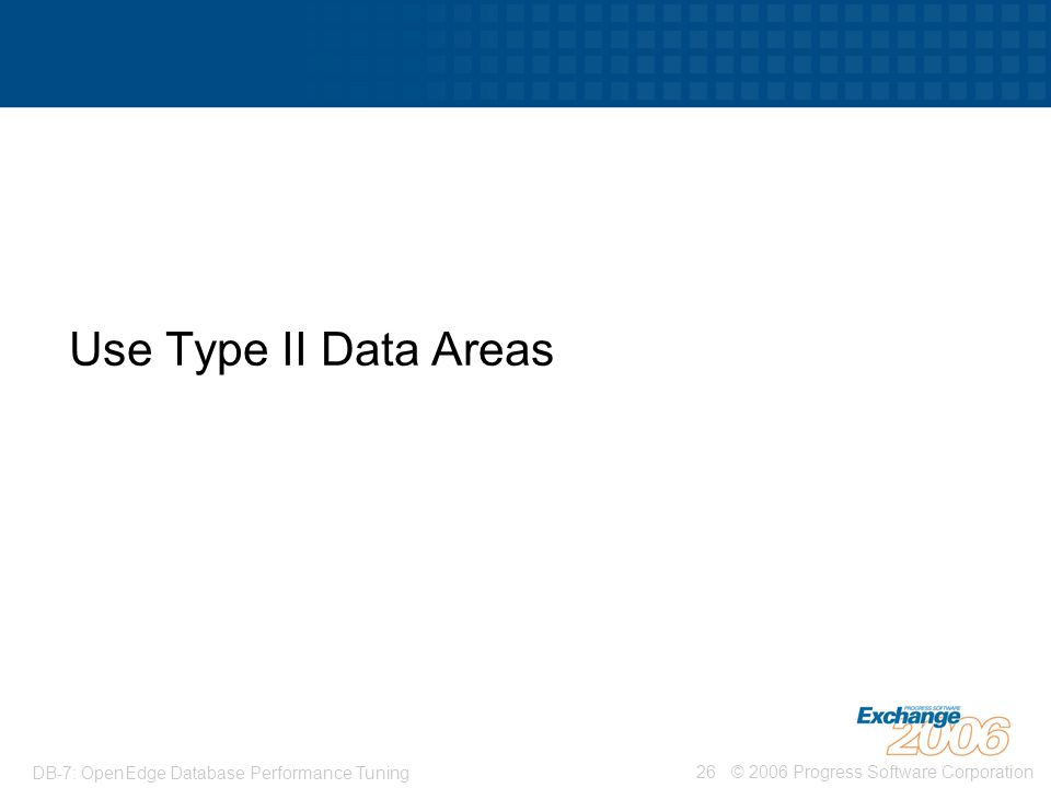Use Type II Data Areas DB-7: OpenEdge Database Performance Tuning
