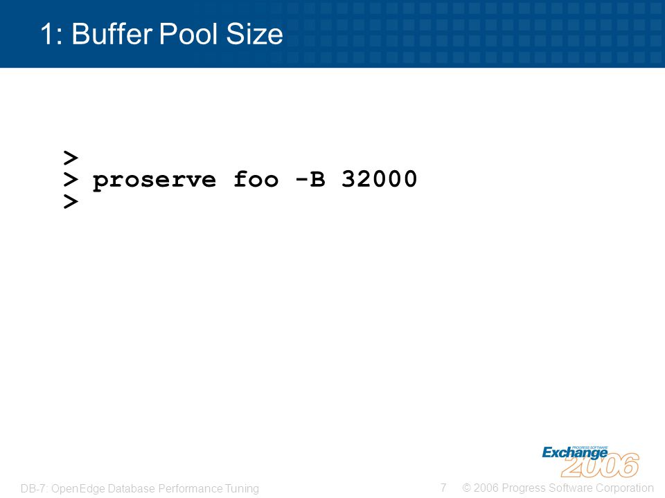 1: Buffer Pool Size > > proserve foo -B 32000 >