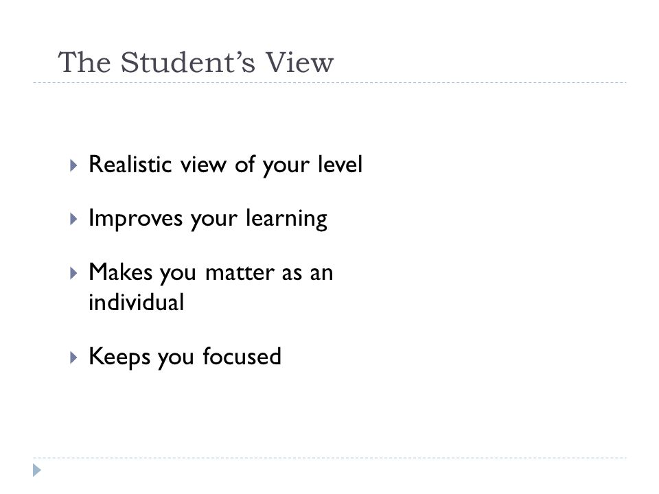 The Student's View Realistic view of your level Improves your learning