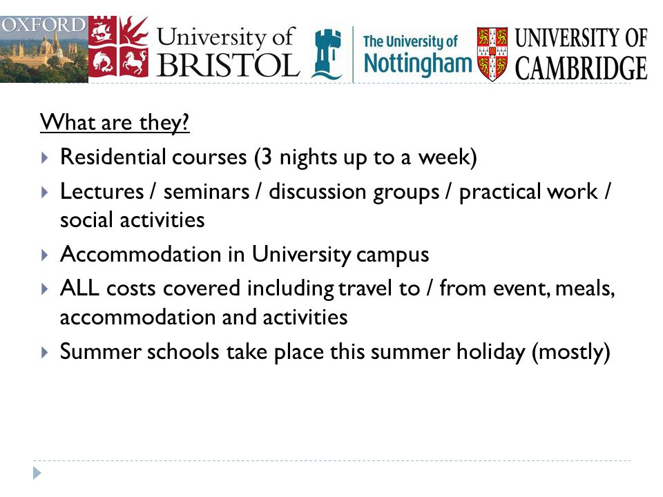 What are they Residential courses (3 nights up to a week) Lectures / seminars / discussion groups / practical work / social activities.