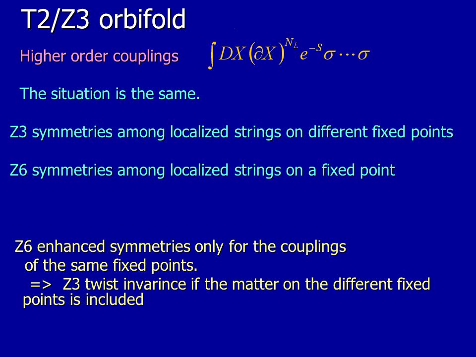 T2/Z3 orbifold Higher order couplings The situation is the same.