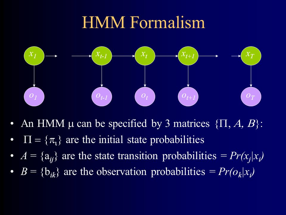 HMM Formalism An HMM  can be specified by 3 matrices {P, A, B}: