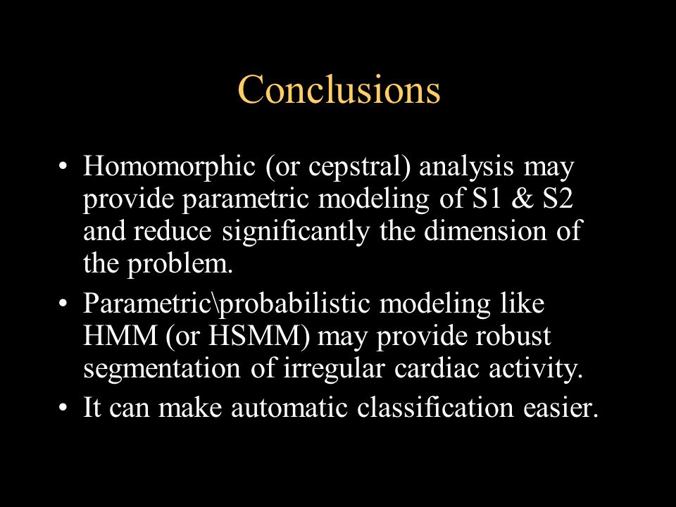 Conclusions Homomorphic (or cepstral) analysis may provide parametric modeling of S1 & S2 and reduce significantly the dimension of the problem.