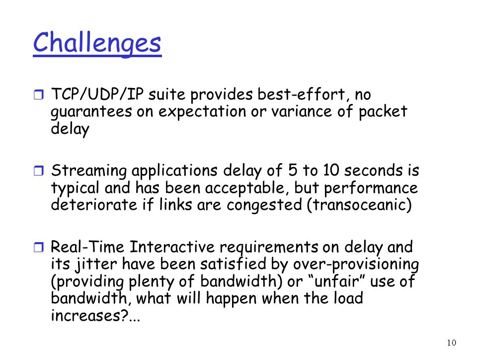 Challenges TCP/UDP/IP suite provides best-effort, no guarantees on expectation or variance of packet delay.