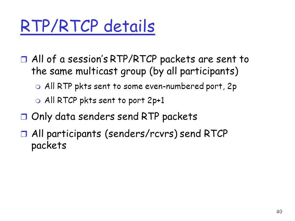 RTP/RTCP details All of a session's RTP/RTCP packets are sent to the same multicast group (by all participants)