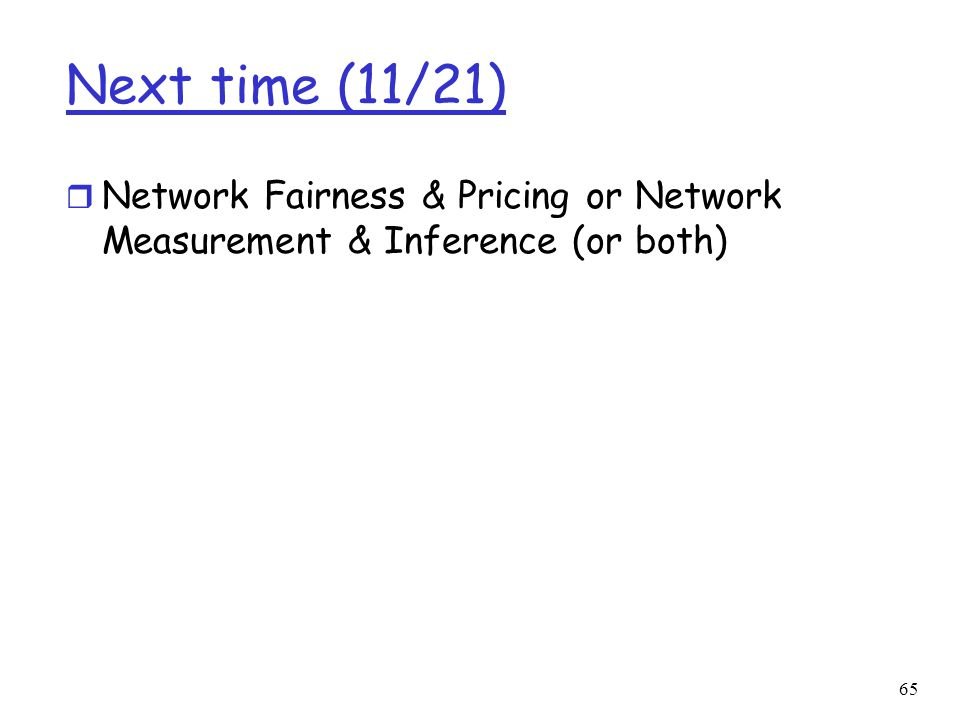 Next time (11/21) Network Fairness & Pricing or Network Measurement & Inference (or both)