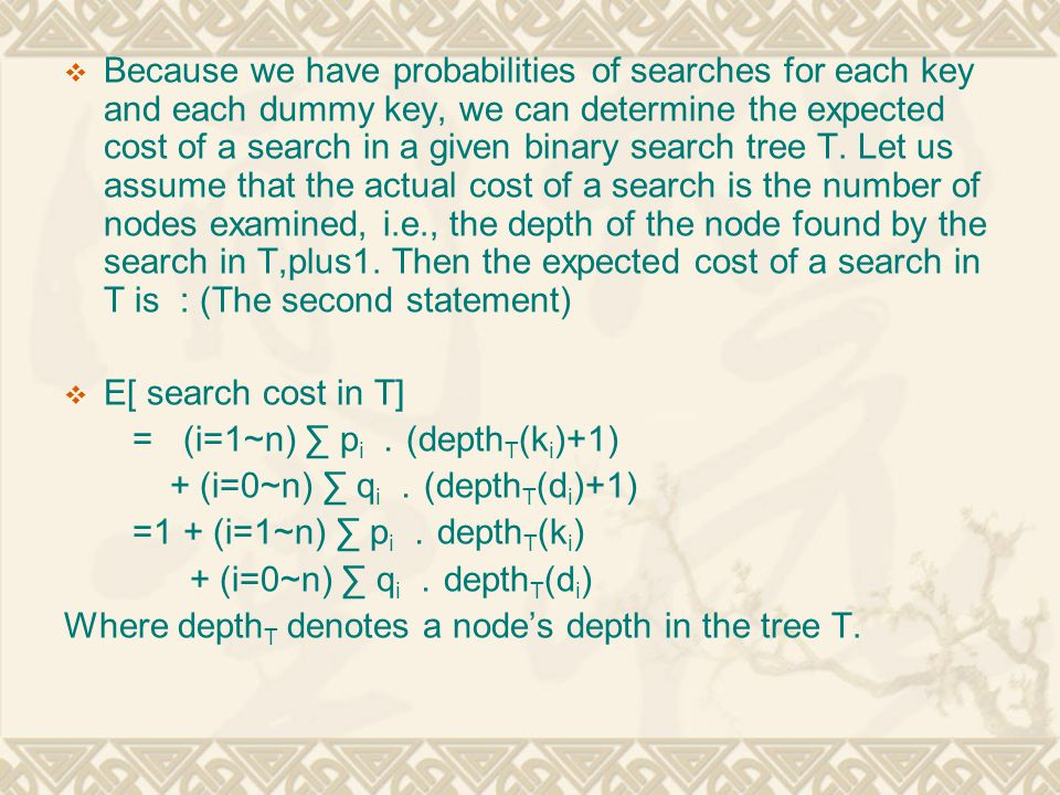 Because we have probabilities of searches for each key and each dummy key, we can determine the expected cost of a search in a given binary search tree T. Let us assume that the actual cost of a search is the number of nodes examined, i.e., the depth of the node found by the search in T,plus1. Then the expected cost of a search in T is : (The second statement)