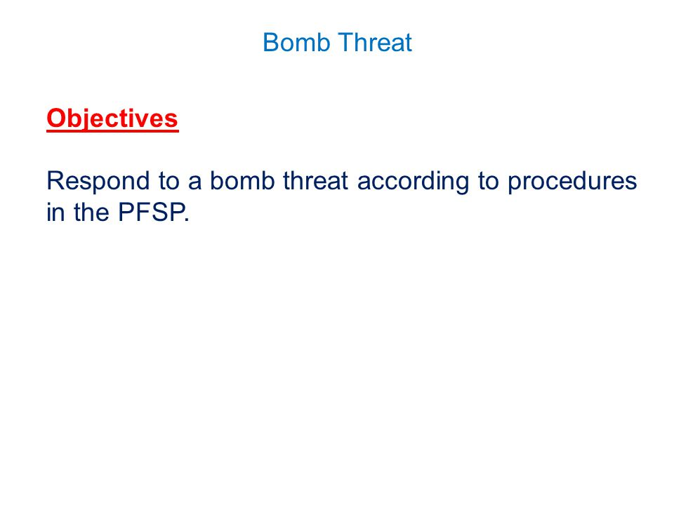Objectives Respond to a bomb threat according to procedures in the PFSP.