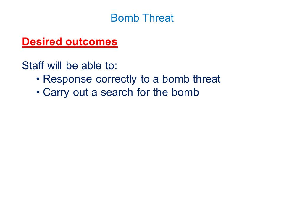 Desired outcomes Staff will be able to: Response correctly to a bomb threat.