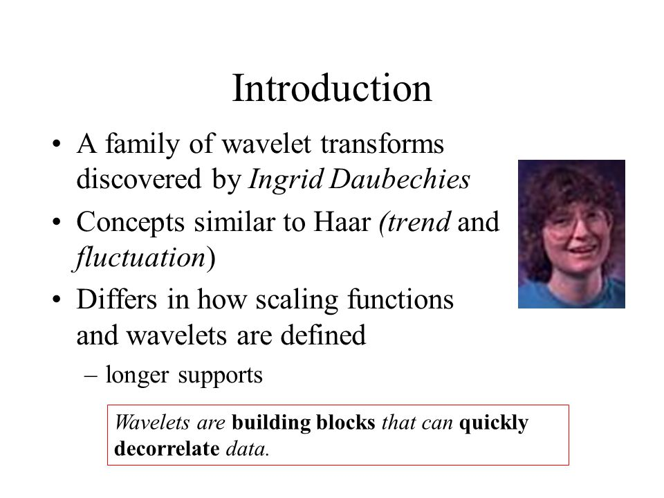 Introduction A family of wavelet transforms discovered by Ingrid Daubechies. Concepts similar to Haar (trend and fluctuation)