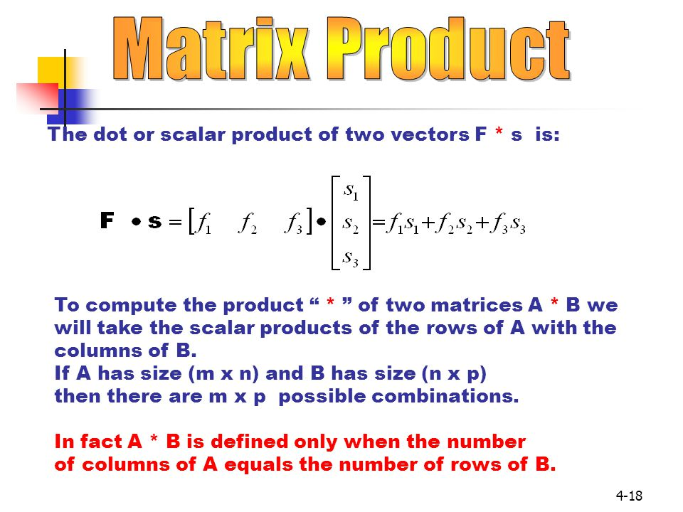 Matrix Product The dot or scalar product of two vectors F * s is: