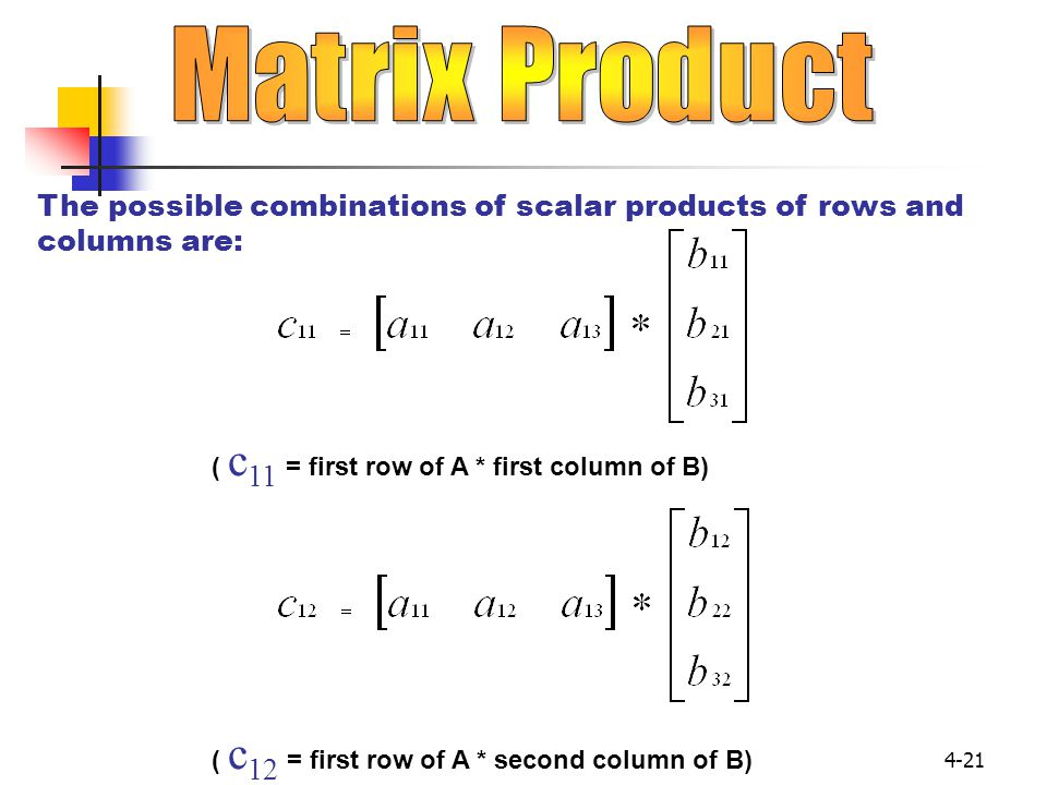 Matrix Product The possible combinations of scalar products of rows and columns are: ( c11 = first row of A * first column of B)