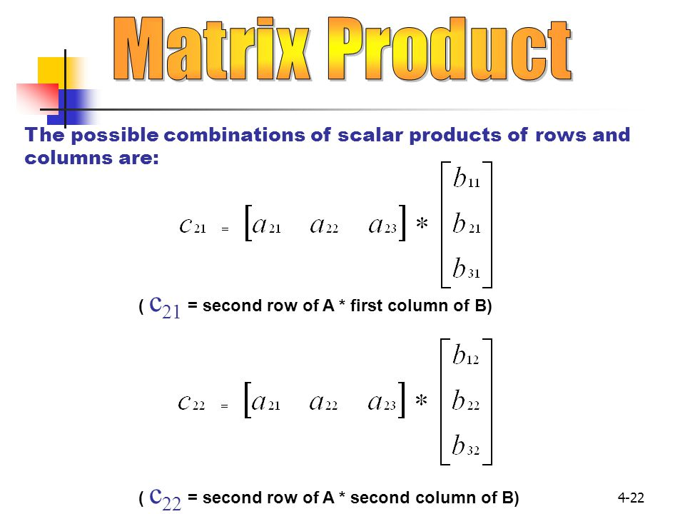 Matrix Product The possible combinations of scalar products of rows and columns are: ( c21 = second row of A * first column of B)