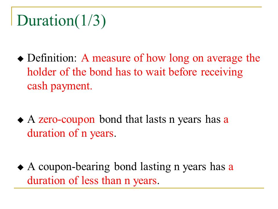Duration(1/3) Definition: A measure of how long on average the holder of the bond has to wait before receiving cash payment.