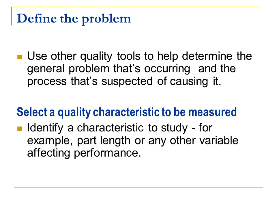 Define the problem Select a quality characteristic to be measured