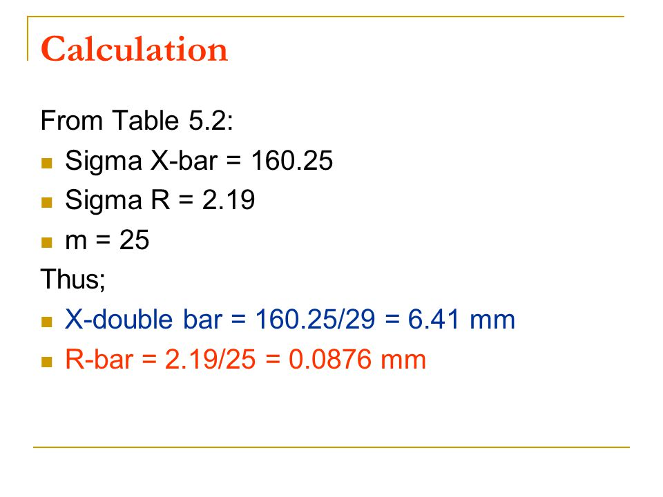Calculation From Table 5.2: Sigma X-bar = 160.25 Sigma R = 2.19 m = 25
