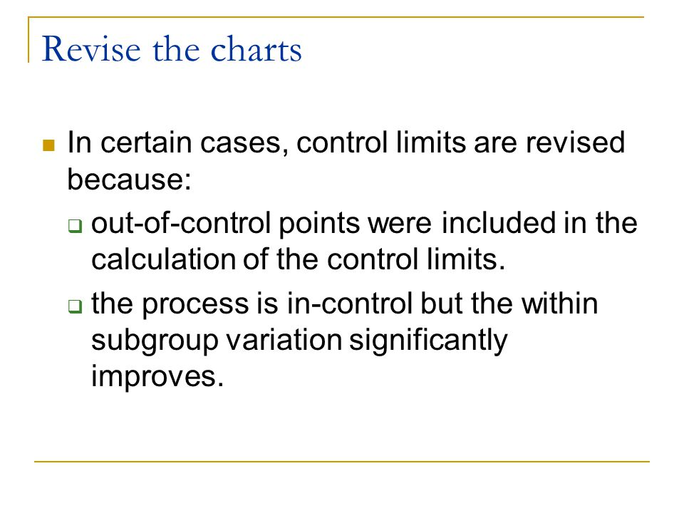 Revise the charts In certain cases, control limits are revised because: