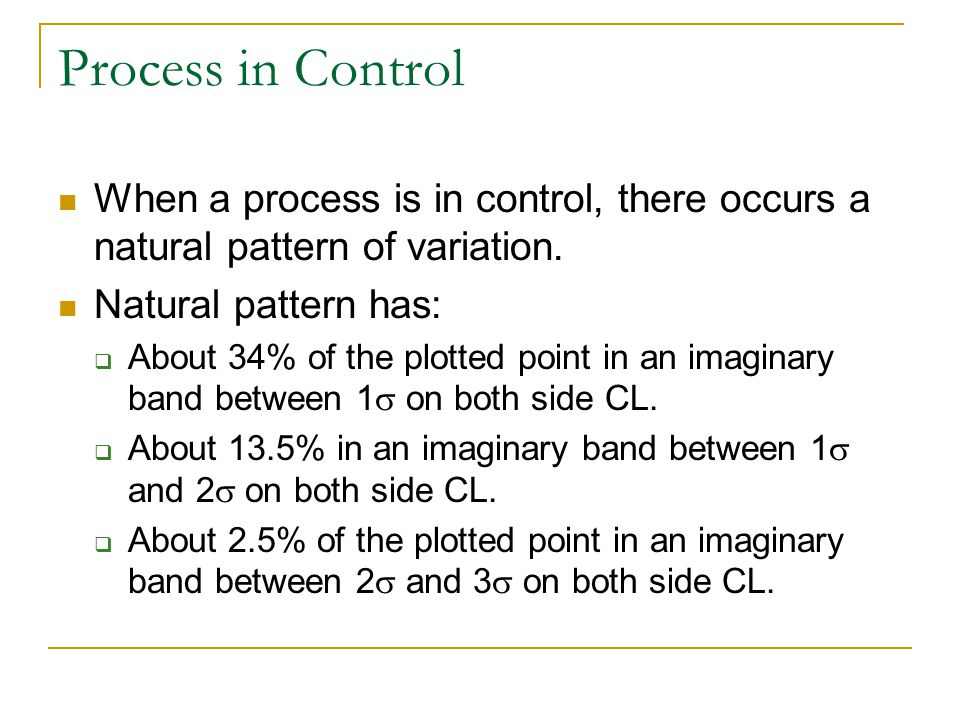 Process in Control When a process is in control, there occurs a natural pattern of variation. Natural pattern has: