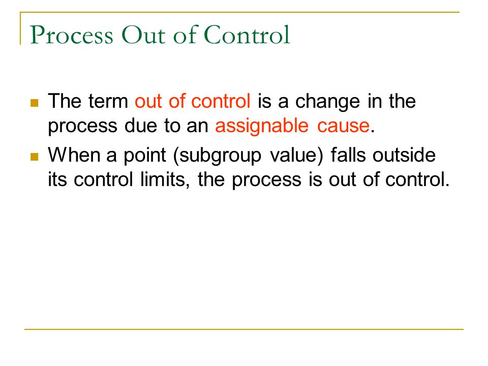 Process Out of Control The term out of control is a change in the process due to an assignable cause.