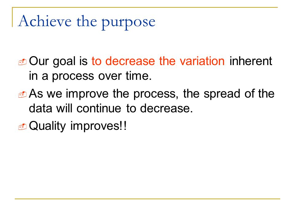 Achieve the purpose Our goal is to decrease the variation inherent in a process over time.