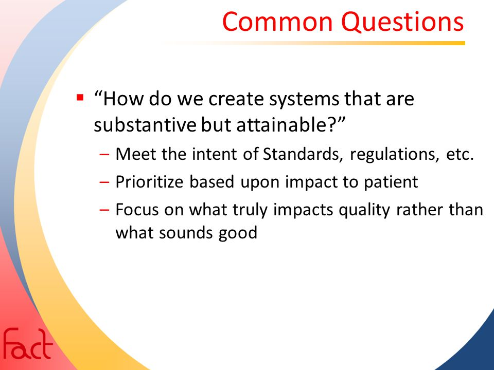 Common Questions How do we create systems that are substantive but attainable Meet the intent of Standards, regulations, etc.