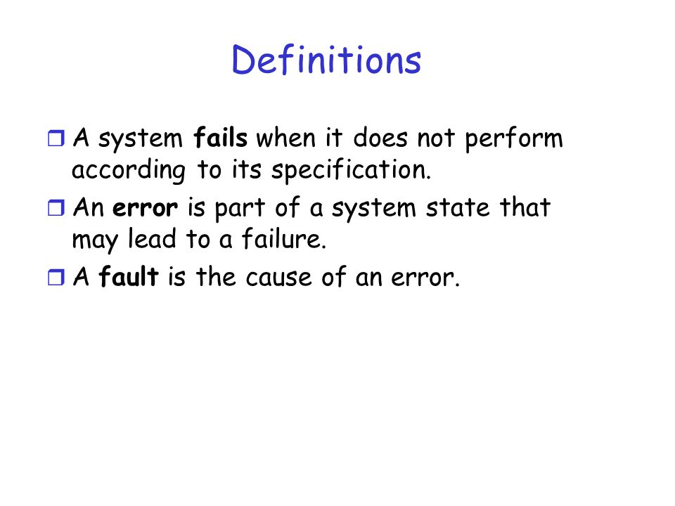Definitions A system fails when it does not perform according to its specification. An error is part of a system state that may lead to a failure.