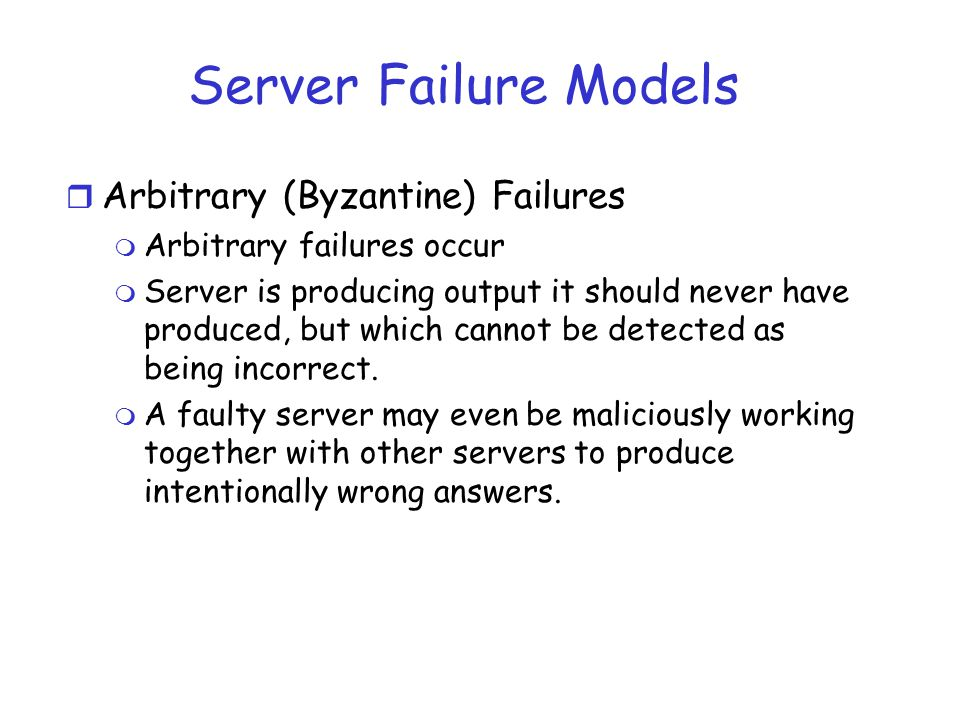 Server Failure Models Arbitrary (Byzantine) Failures