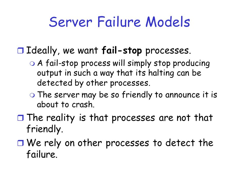 Server Failure Models Ideally, we want fail-stop processes.